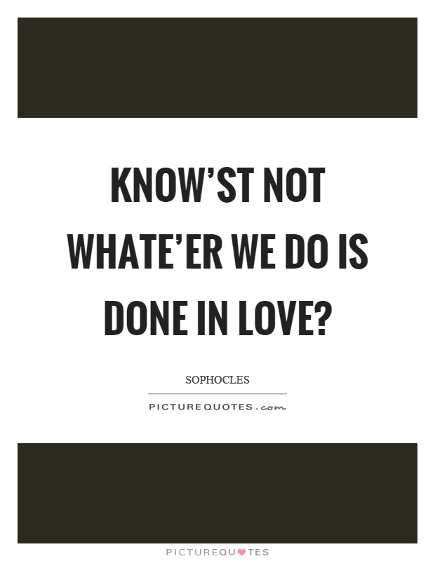 Know'st not whate'er we do is done in love? Picture Quote #1