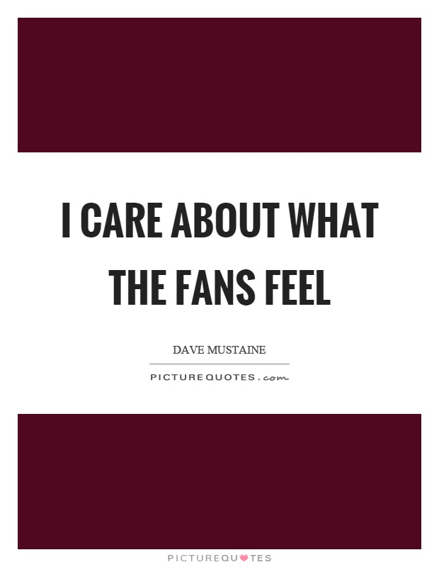 I care about what the fans feel Picture Quote #1