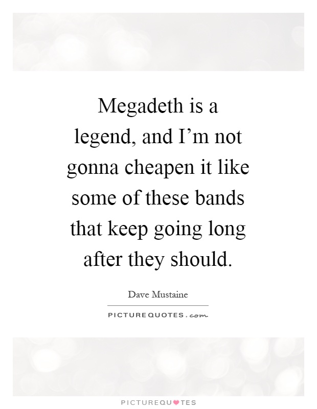 Megadeth is a legend, and I'm not gonna cheapen it like some of these bands that keep going long after they should Picture Quote #1