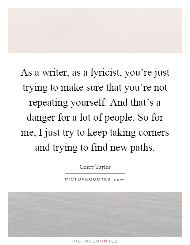 As a writer, as a lyricist, you're just trying to make sure that you're not repeating yourself. And that's a danger for a lot of people. So for me, I just try to keep taking corners and trying to find new paths Picture Quote #1