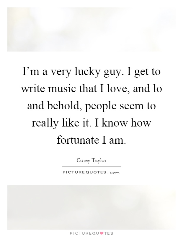 I'm a very lucky guy. I get to write music that I love, and lo and behold, people seem to really like it. I know how fortunate I am Picture Quote #1