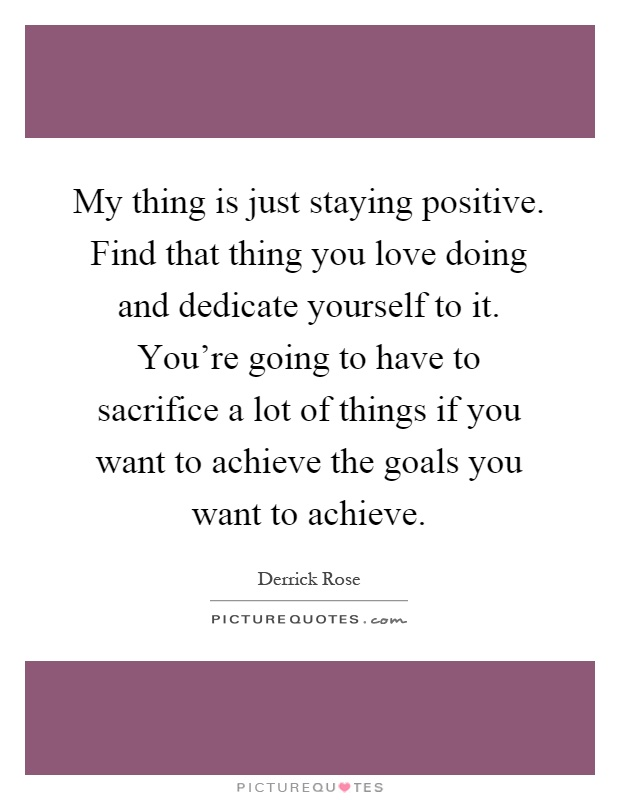 My thing is just staying positive. Find that thing you love doing and dedicate yourself to it. You're going to have to sacrifice a lot of things if you want to achieve the goals you want to achieve Picture Quote #1