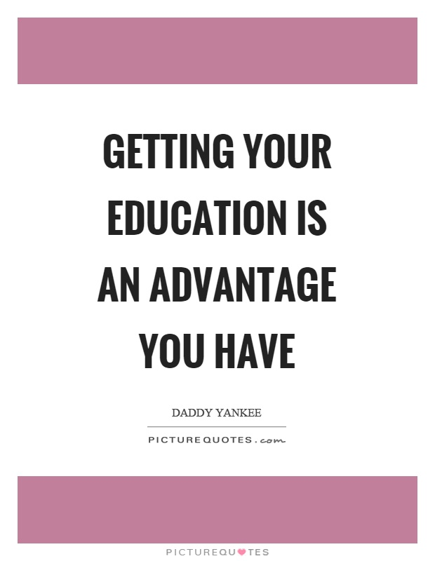 Getting your education is an advantage you have Picture Quote #1