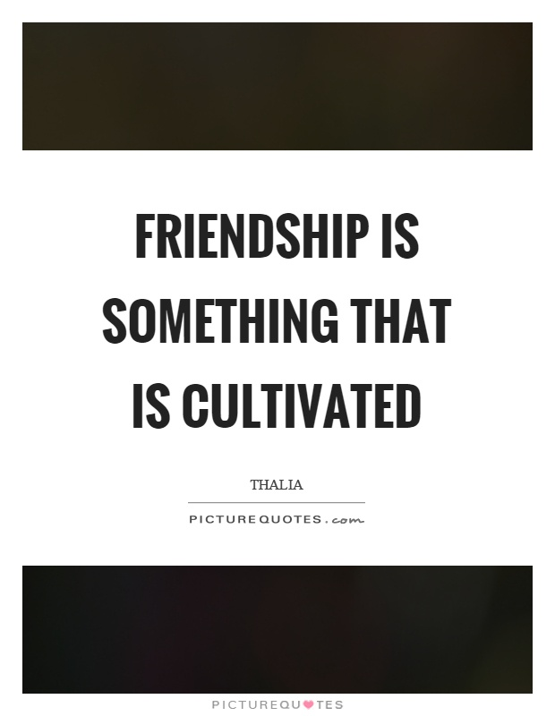Friendship is something that is cultivated Picture Quote #1