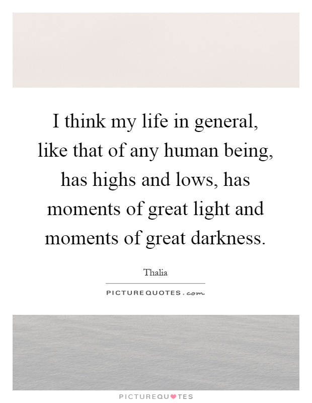 I think my life in general, like that of any human being, has highs and lows, has moments of great light and moments of great darkness Picture Quote #1