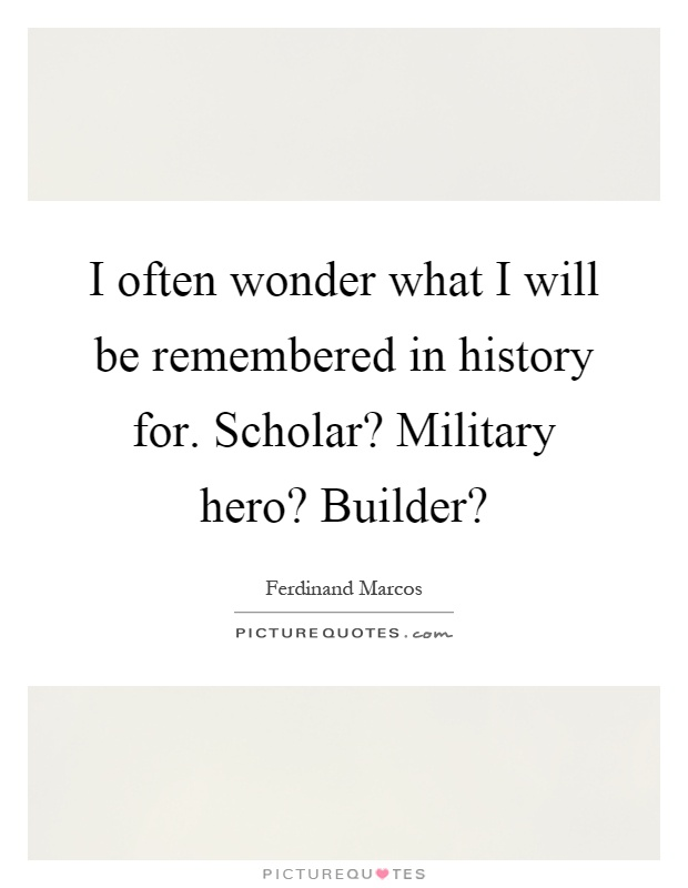I often wonder what I will be remembered in history for. Scholar? Military hero? Builder? Picture Quote #1