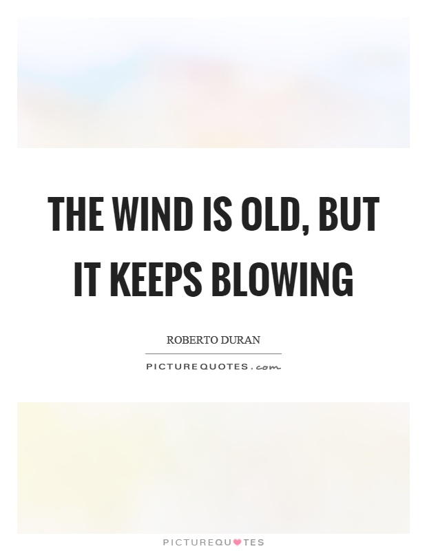 The wind is old, but it keeps blowing Picture Quote #1