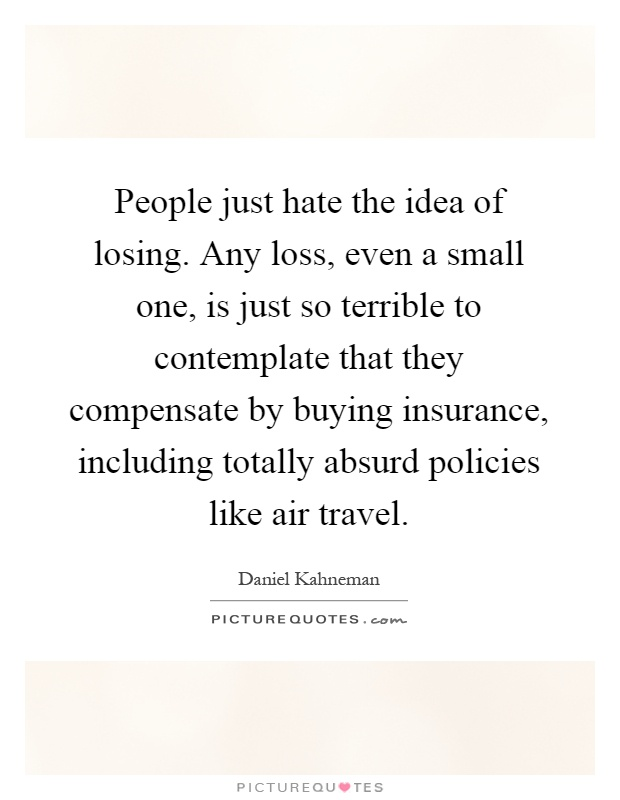 People just hate the idea of losing. Any loss, even a small one, is just so terrible to contemplate that they compensate by buying insurance, including totally absurd policies like air travel Picture Quote #1
