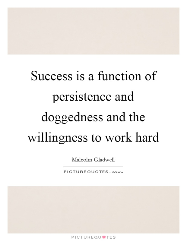 Success is a function of persistence and doggedness and the willingness to work hard Picture Quote #1