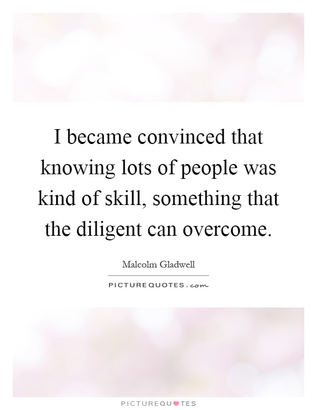 I became convinced that knowing lots of people was kind of skill, something that the diligent can overcome Picture Quote #1