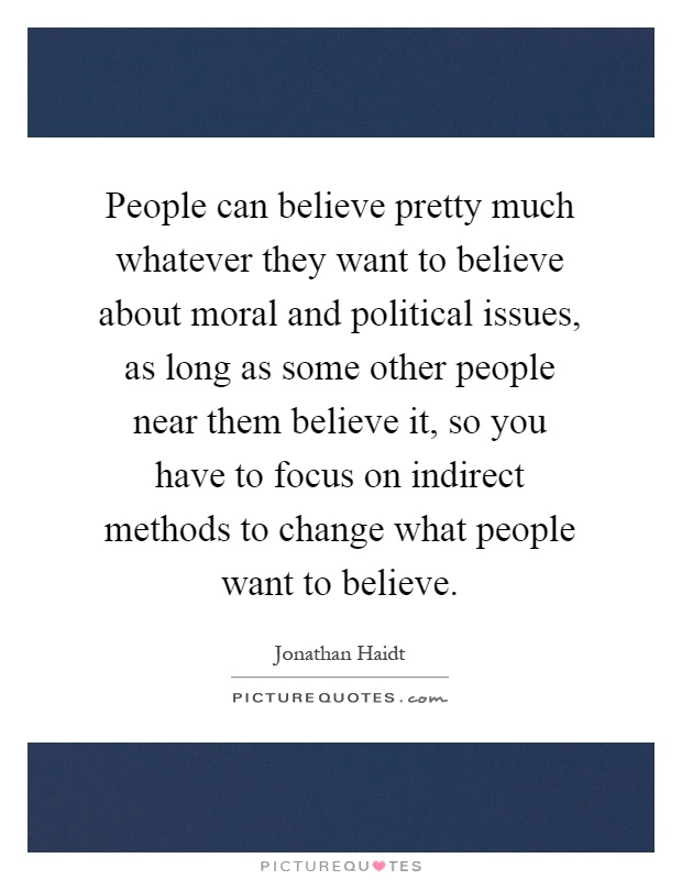 People can believe pretty much whatever they want to believe about moral and political issues, as long as some other people near them believe it, so you have to focus on indirect methods to change what people want to believe Picture Quote #1