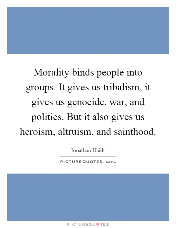 Morality binds people into groups. It gives us tribalism, it gives us genocide, war, and politics. But it also gives us heroism, altruism, and sainthood Picture Quote #1
