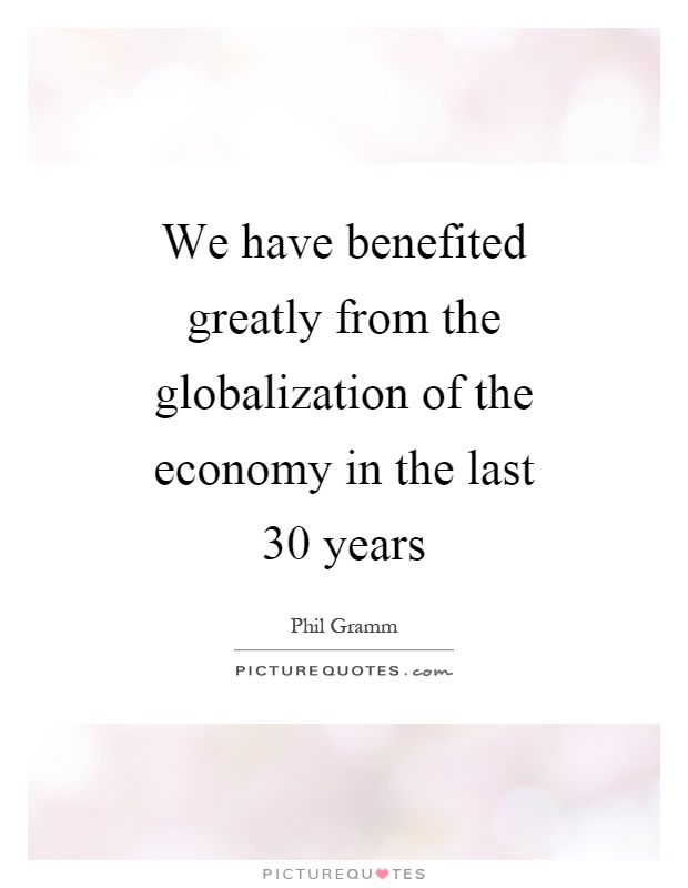 We have benefited greatly from the globalization of the economy in the last 30 years Picture Quote #1