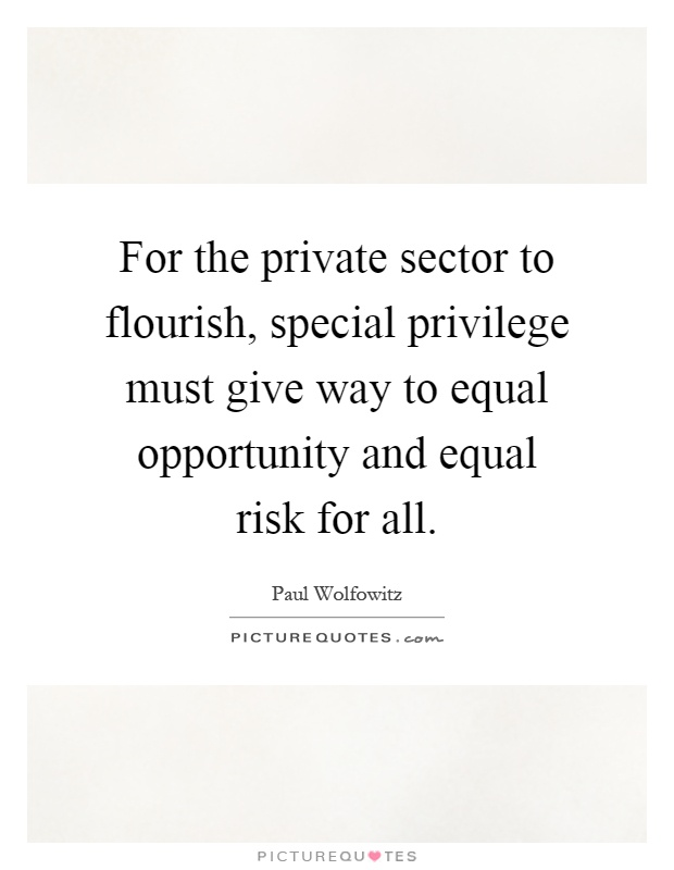 For the private sector to flourish, special privilege must give way to equal opportunity and equal risk for all Picture Quote #1