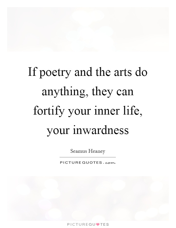 If poetry and the arts do anything, they can fortify your inner life, your inwardness Picture Quote #1