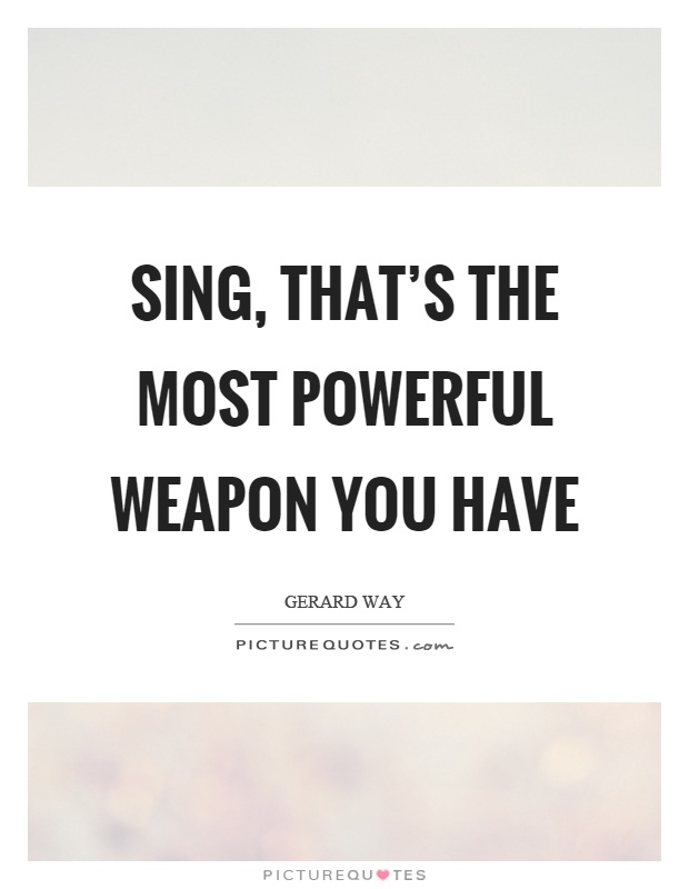 Sing, that's the most powerful weapon you have Picture Quote #1