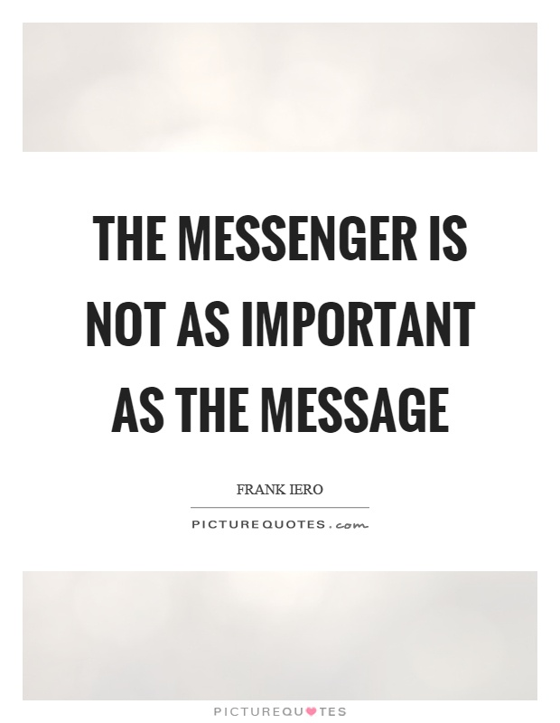 The messenger is not as important as the message Picture Quote #1
