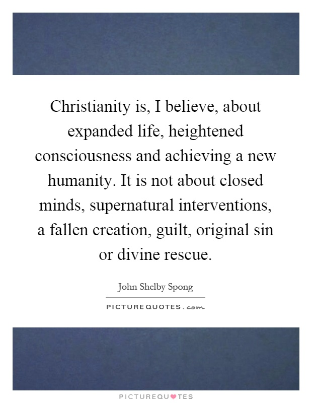 Christianity is, I believe, about expanded life, heightened consciousness and achieving a new humanity. It is not about closed minds, supernatural interventions, a fallen creation, guilt, original sin or divine rescue Picture Quote #1