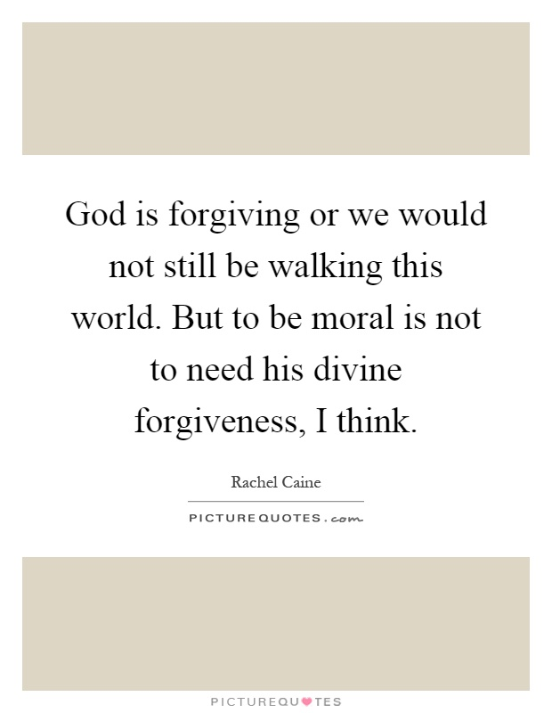 God is forgiving or we would not still be walking this world. But to be moral is not to need his divine forgiveness, I think Picture Quote #1
