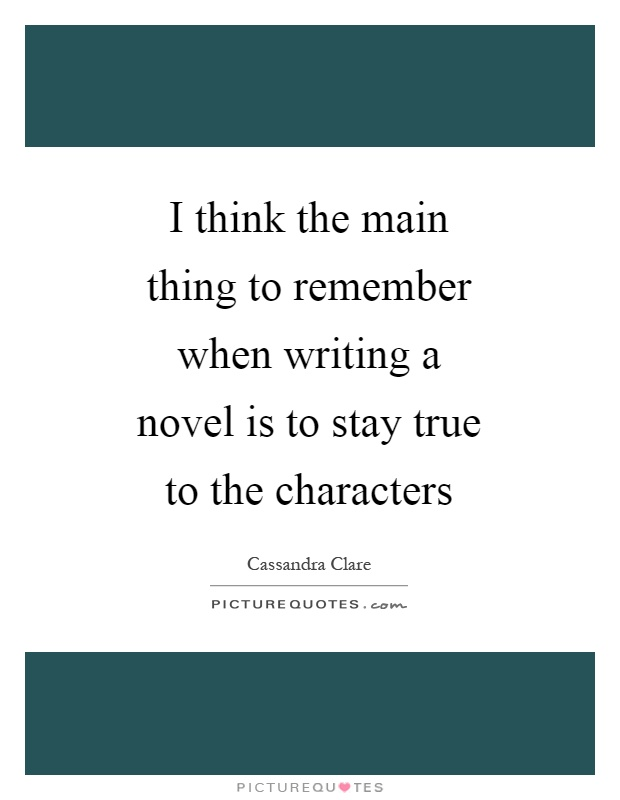 I think the main thing to remember when writing a novel is to stay true to the characters Picture Quote #1
