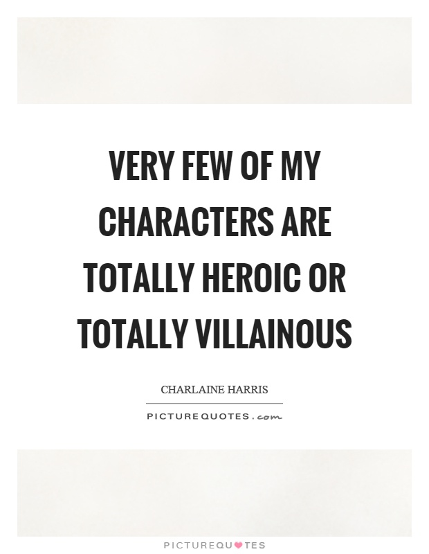 Very few of my characters are totally heroic or totally villainous Picture Quote #1