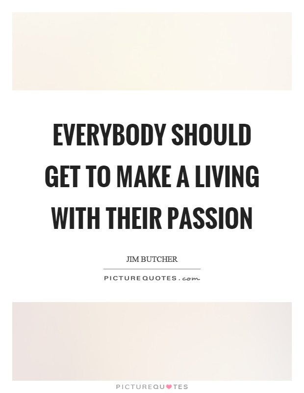 Everybody should get to make a living with their passion Picture Quote #1