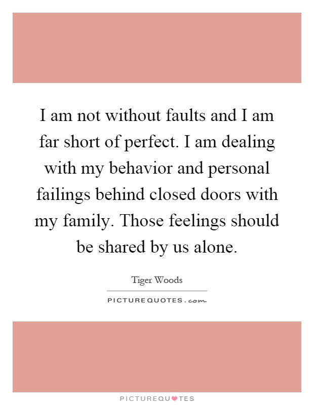 I am not without faults and I am far short of perfect. I am dealing with my behavior and personal failings behind closed doors with my family. Those feelings should be shared by us alone Picture Quote #1
