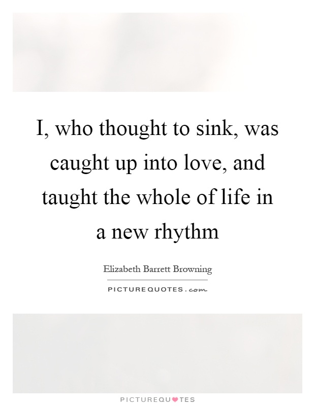 I, who thought to sink, was caught up into love, and taught the whole of life in a new rhythm Picture Quote #1