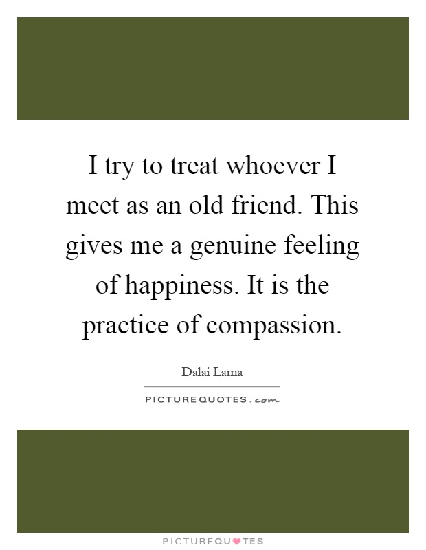 I try to treat whoever I meet as an old friend. This gives me a genuine feeling of happiness. It is the practice of compassion Picture Quote #1