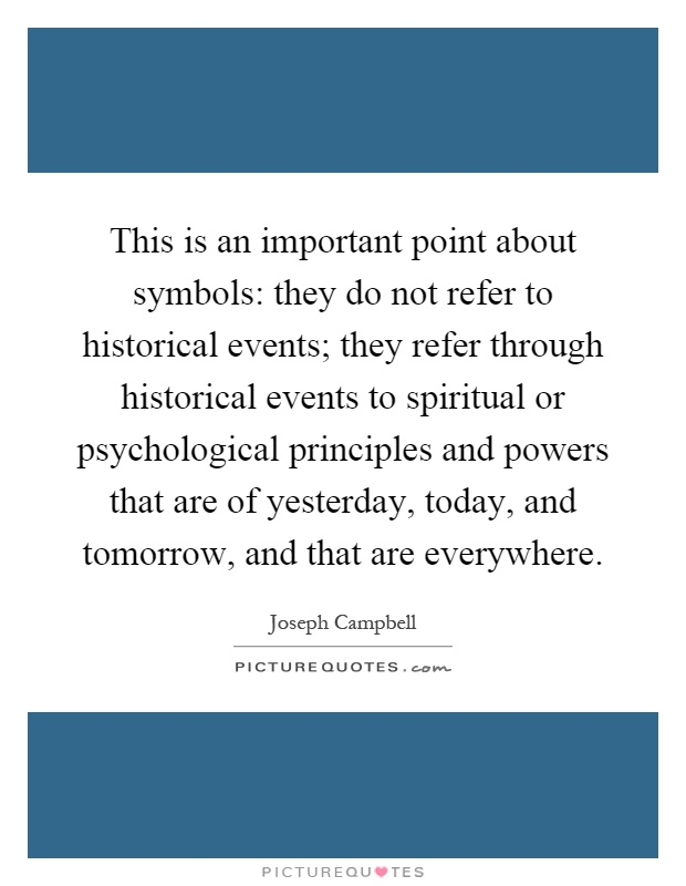 This is an important point about symbols: they do not refer to historical events; they refer through historical events to spiritual or psychological principles and powers that are of yesterday, today, and tomorrow, and that are everywhere Picture Quote #1