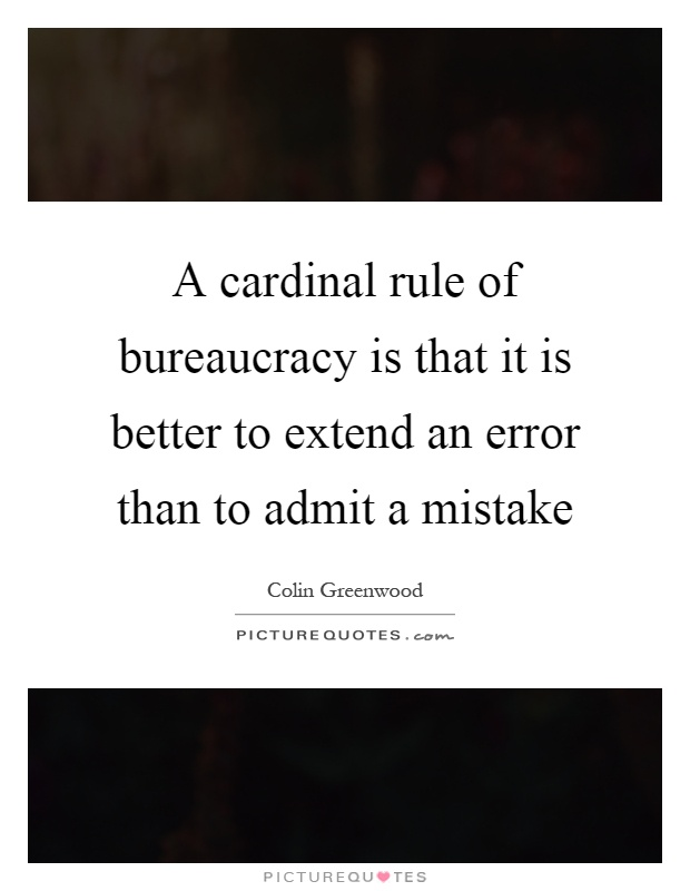 A cardinal rule of bureaucracy is that it is better to extend an error than to admit a mistake Picture Quote #1