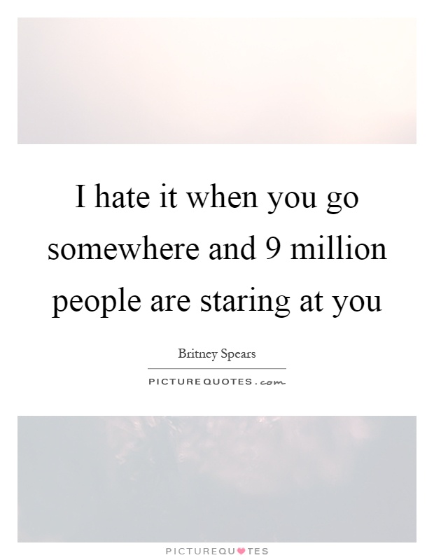 I hate it when you go somewhere and 9 million people are staring at you Picture Quote #1