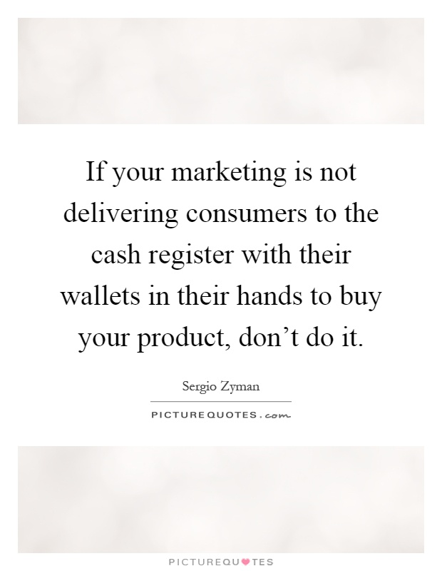 If your marketing is not delivering consumers to the cash register with their wallets in their hands to buy your product, don't do it Picture Quote #1