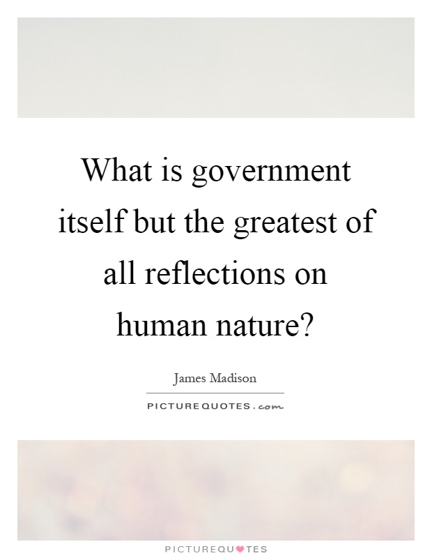 What is government itself but the greatest of all reflections on human nature? Picture Quote #1