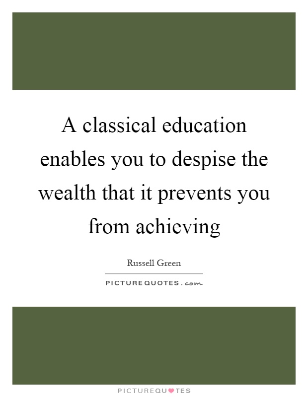 A classical education enables you to despise the wealth that it prevents you from achieving Picture Quote #1