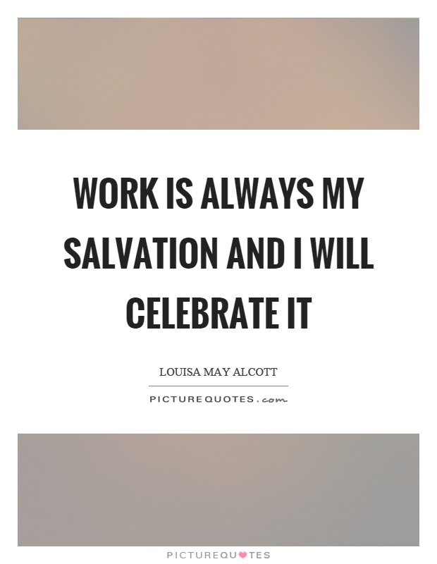 Work is always my salvation and I will celebrate it Picture Quote #1