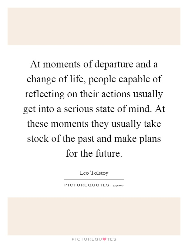 At moments of departure and a change of life, people capable of reflecting on their actions usually get into a serious state of mind. At these moments they usually take stock of the past and make plans for the future Picture Quote #1