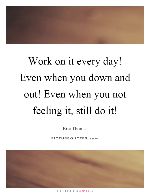 Work on it every day! Even when you down and out! Even when you not feeling it, still do it! Picture Quote #1