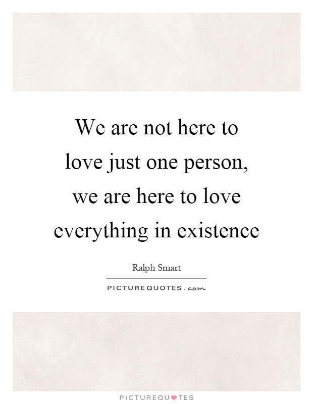 We are not here to love just one person, we are here to love everything in existence Picture Quote #1