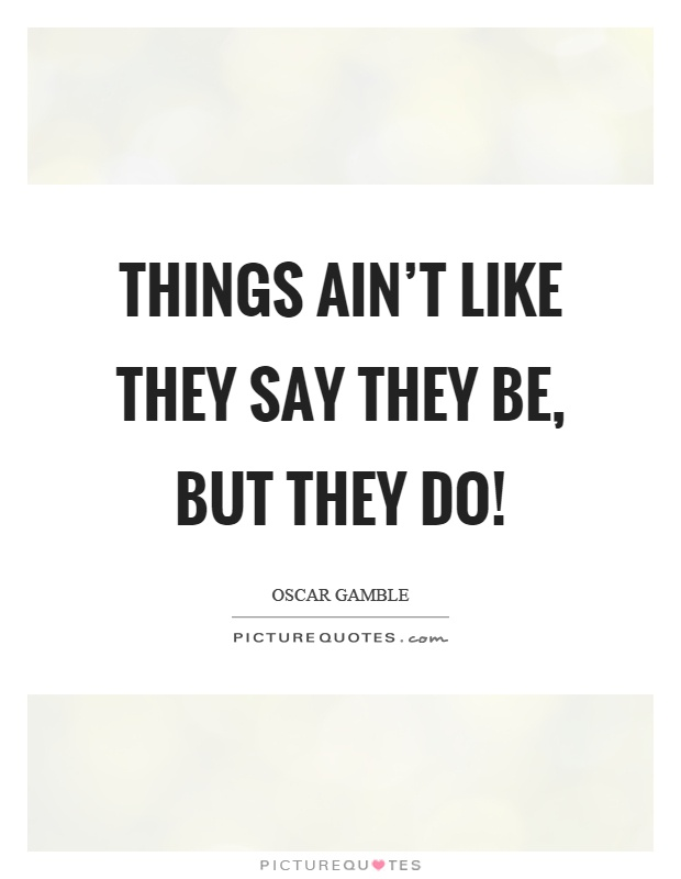 Things ain't like they say they be, but they do! Picture Quote #1
