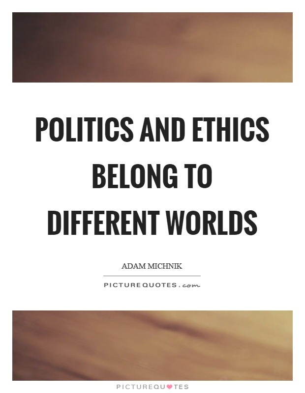 Politics and ethics belong to different worlds Picture Quote #1