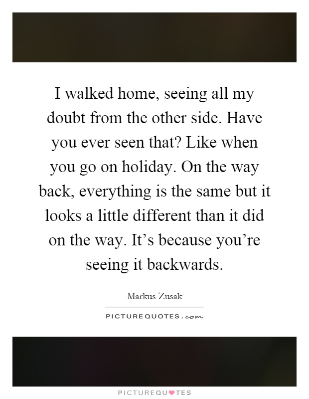 I walked home, seeing all my doubt from the other side. Have you ever seen that? Like when you go on holiday. On the way back, everything is the same but it looks a little different than it did on the way. It's because you're seeing it backwards Picture Quote #1