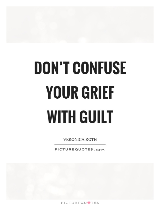 Don't confuse your grief with guilt Picture Quote #1