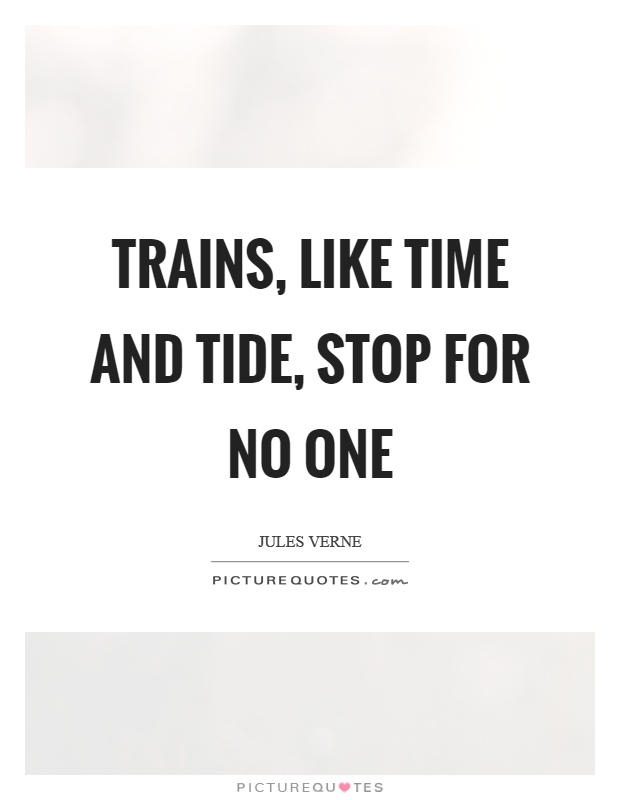Trains, like time and tide, stop for no one Picture Quote #1