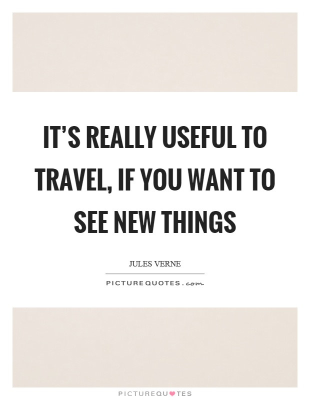 It's really useful to travel, if you want to see new things Picture Quote #1