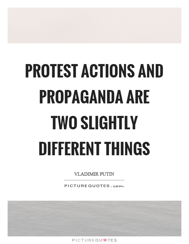 Protest actions and propaganda are two slightly different things Picture Quote #1