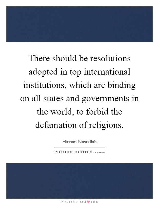 There should be resolutions adopted in top international institutions, which are binding on all states and governments in the world, to forbid the defamation of religions Picture Quote #1
