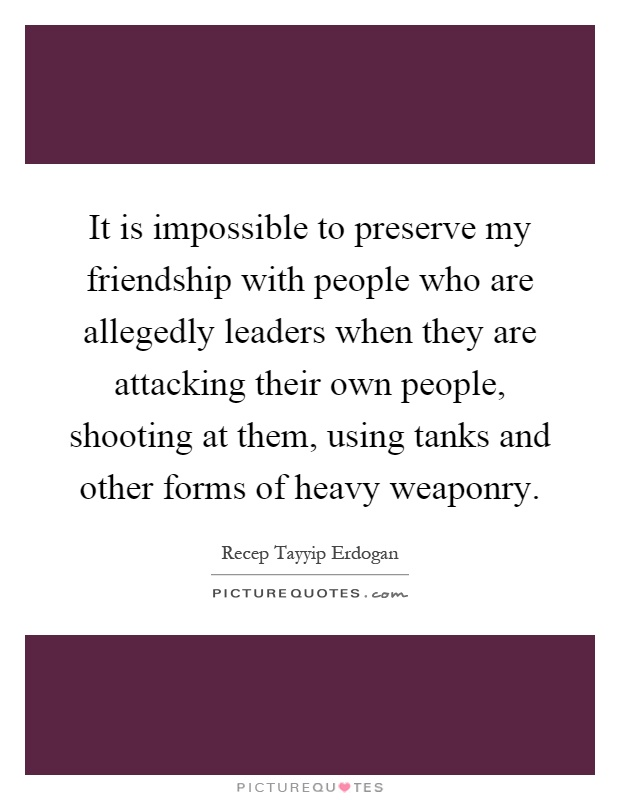 It is impossible to preserve my friendship with people who are allegedly leaders when they are attacking their own people, shooting at them, using tanks and other forms of heavy weaponry Picture Quote #1