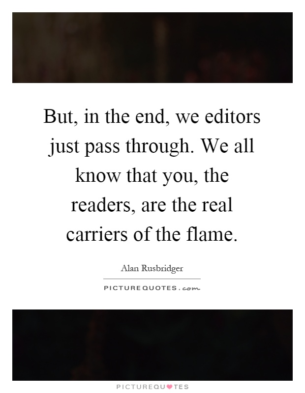 But, in the end, we editors just pass through. We all know that you, the readers, are the real carriers of the flame Picture Quote #1