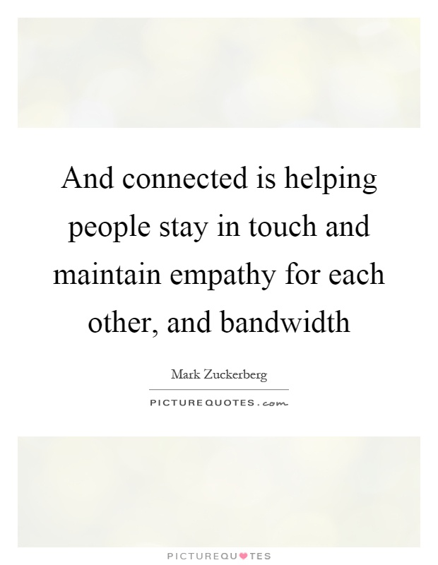 And connected is helping people stay in touch and maintain empathy for each other, and bandwidth Picture Quote #1